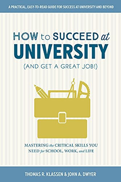 How to Succeed at University (And Get a Great Job!): Mastering the Critical Skills You Need for School, Work and Life by John Dwyer and Thomas Klassen